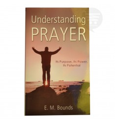 UNDERSTANDING PRAYER: ITS PURPOSE, ITS POWER ITS POTENTIAL